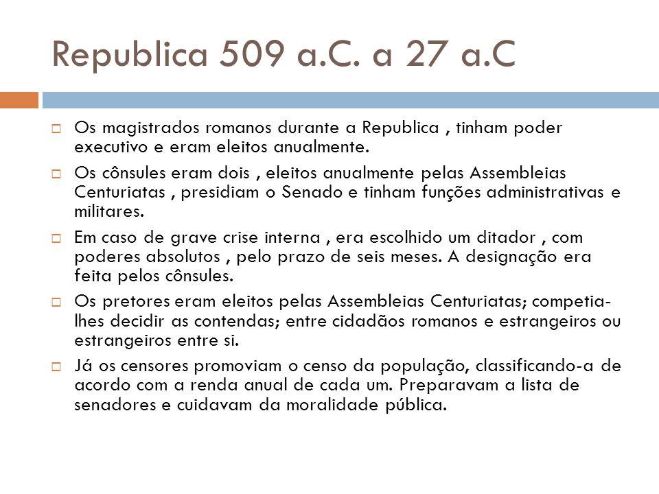 Republica 509 a.C. a 27 a.C Os magistrados romanos durante a Republica, tinham poder executivo e eram eleitos anualmente. Os cônsules eram dois, eleit