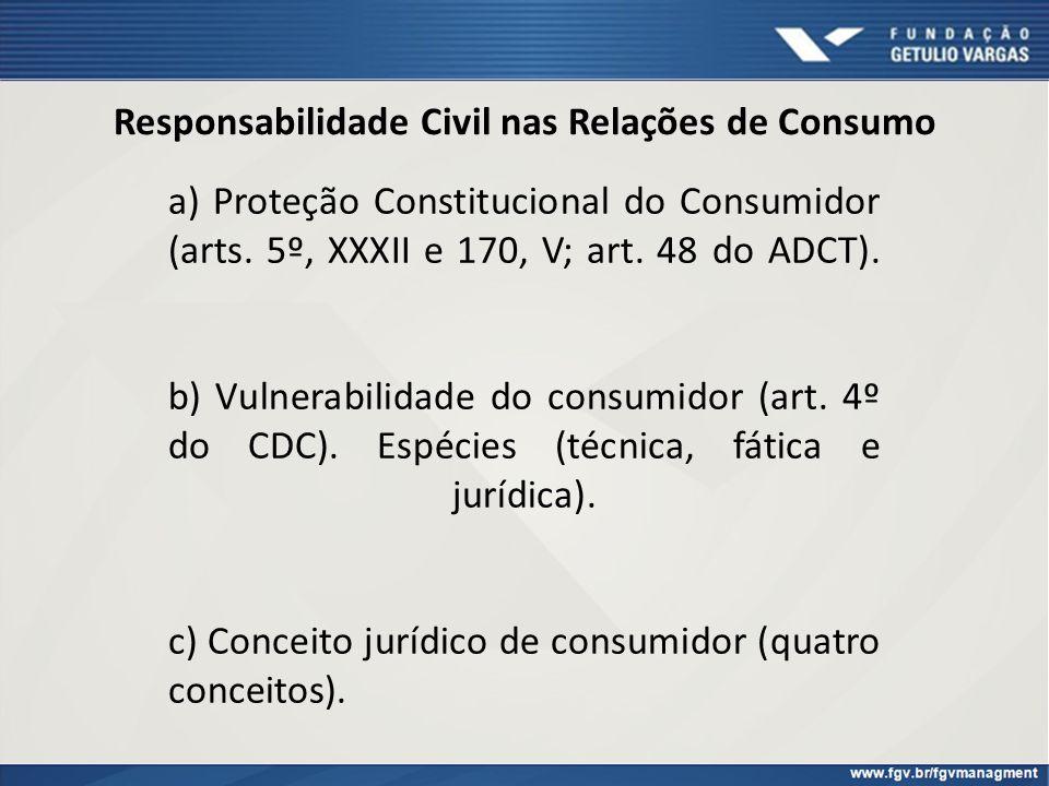 Responsabilidade Civil nas Relações de Consumo a) Proteção Constitucional do Consumidor (arts. 5º, XXXII e 170, V; art. 48 do ADCT). b) Vulnerabilidad