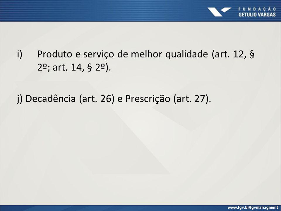 i)Produto e serviço de melhor qualidade (art. 12, § 2º; art. 14, § 2º). j) Decadência (art. 26) e Prescrição (art. 27).