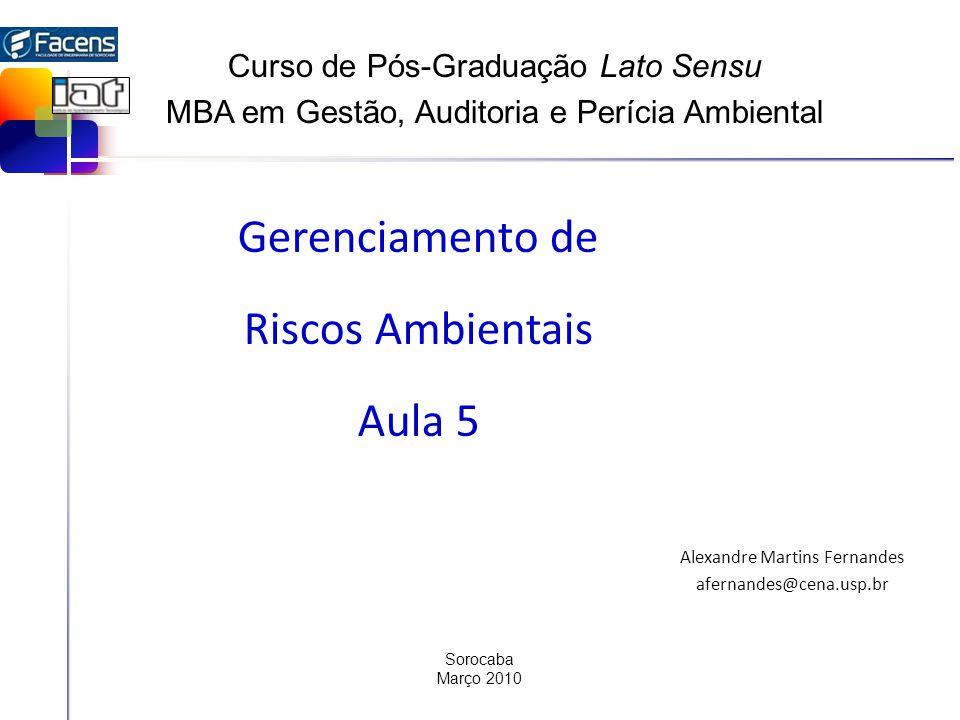 Gerenciamento de Riscos Ambientais Aula 5 Alexandre Martins Fernandes afernandes@cena.usp.br Sorocaba Março 2010 Curso de Pós-Graduação Lato Sensu MBA