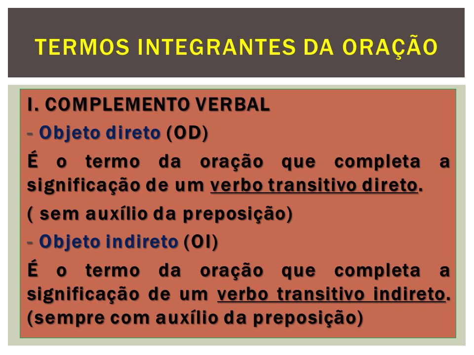 I. COMPLEMENTO VERBAL - Objeto direto (OD) É o termo da oração que completa a significação de um verbo transitivo direto. ( sem auxílio da preposição)