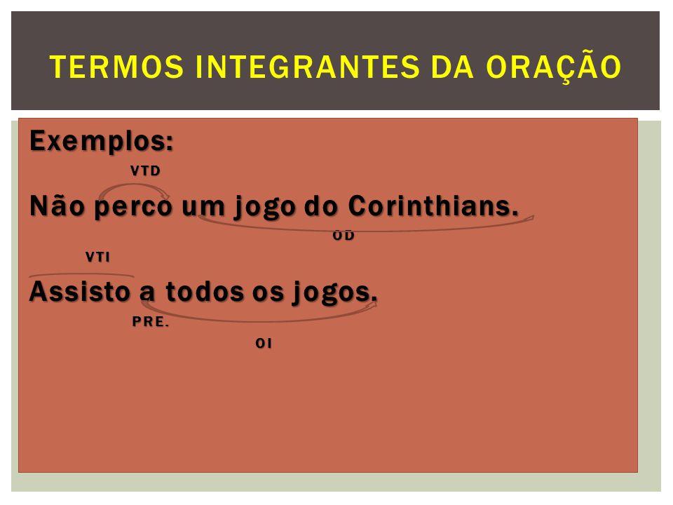 Exemplos: VTD VTD Não perco um jogo do Corinthians. OD OD VTI VTI Assisto a todos os jogos. PRE. PRE. OI OI TERMOS INTEGRANTES DA ORAÇÃO