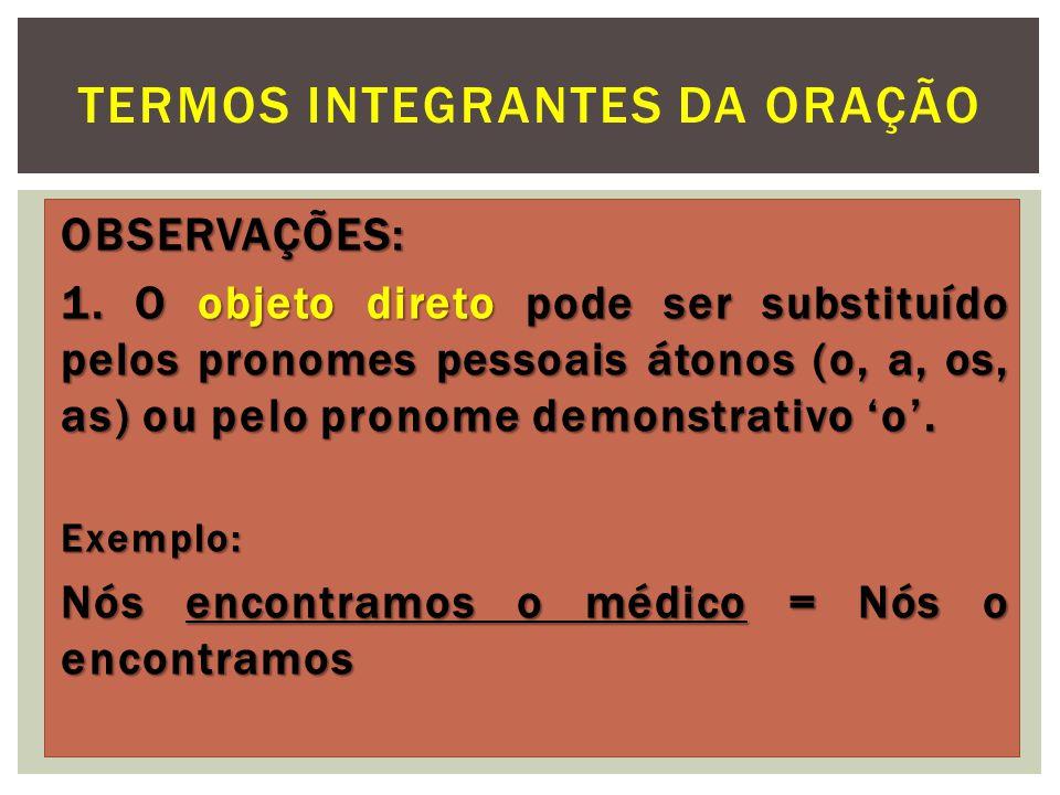 OBSERVAÇÕES: 1. O objeto direto pode ser substituído pelos pronomes pessoais átonos (o, a, os, as) ou pelo pronome demonstrativo o. Exemplo: Nós encon