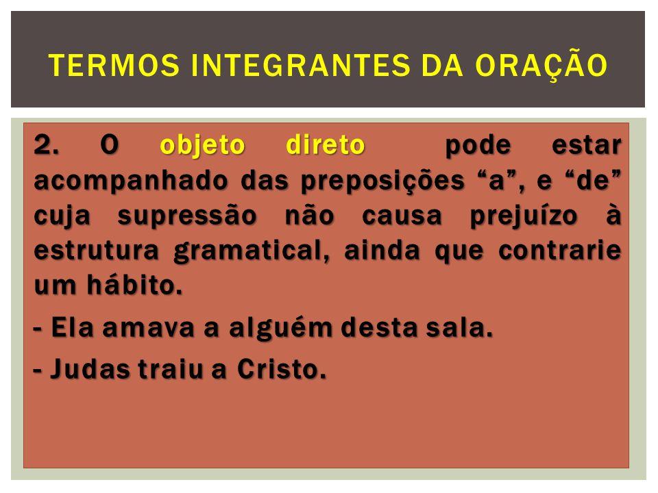 2. O objeto direto pode estar acompanhado das preposições a, e de cuja supressão não causa prejuízo à estrutura gramatical, ainda que contrarie um háb