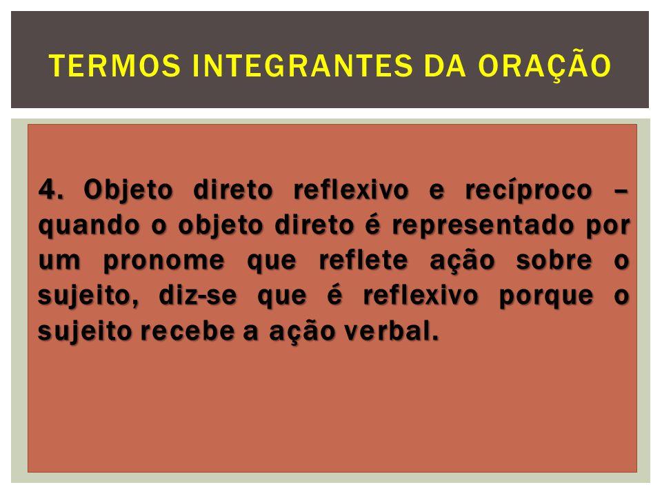 4. Objeto direto reflexivo e recíproco – quando o objeto direto é representado por um pronome que reflete ação sobre o sujeito, diz-se que é reflexivo