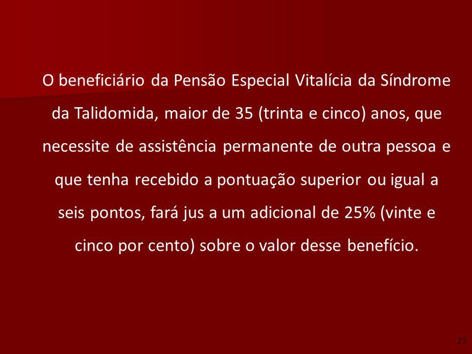 O beneficiário da Pensão Especial Vitalícia da Síndrome da Talidomida, maior de 35 (trinta e cinco) anos, que necessite de assistência permanente de o