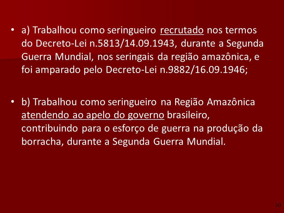 a) Trabalhou como seringueiro recrutado nos termos do Decreto-Lei n.5813/14.09.1943, durante a Segunda Guerra Mundial, nos seringais da região amazôni