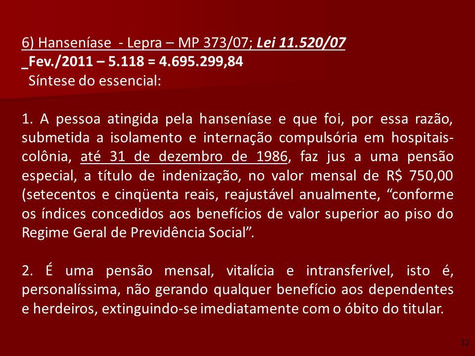 6) Hanseníase - Lepra – MP 373/07; Lei 11.520/07 Fev./2011 – 5.118 = 4.695.299,84 Síntese do essencial: 1. A pessoa atingida pela hanseníase e que foi