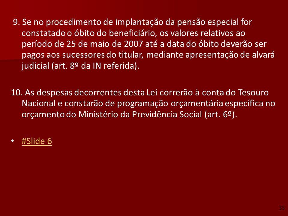9. Se no procedimento de implantação da pensão especial for constatado o óbito do beneficiário, os valores relativos ao período de 25 de maio de 2007