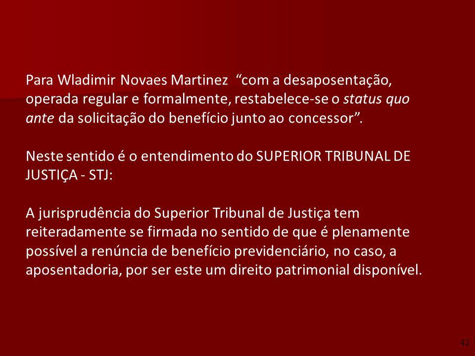 Para Wladimir Novaes Martinez com a desaposentação, operada regular e formalmente, restabelece-se o status quo ante da solicitação do benefício junto