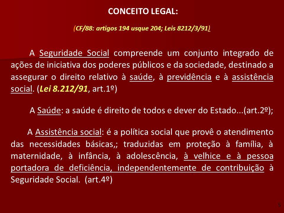 CONCEITO LEGAL: (CF/88: artigos 194 usque 204; Leis 8212/3/91)) A Seguridade Social compreende um conjunto integrado de ações de iniciativa dos podere