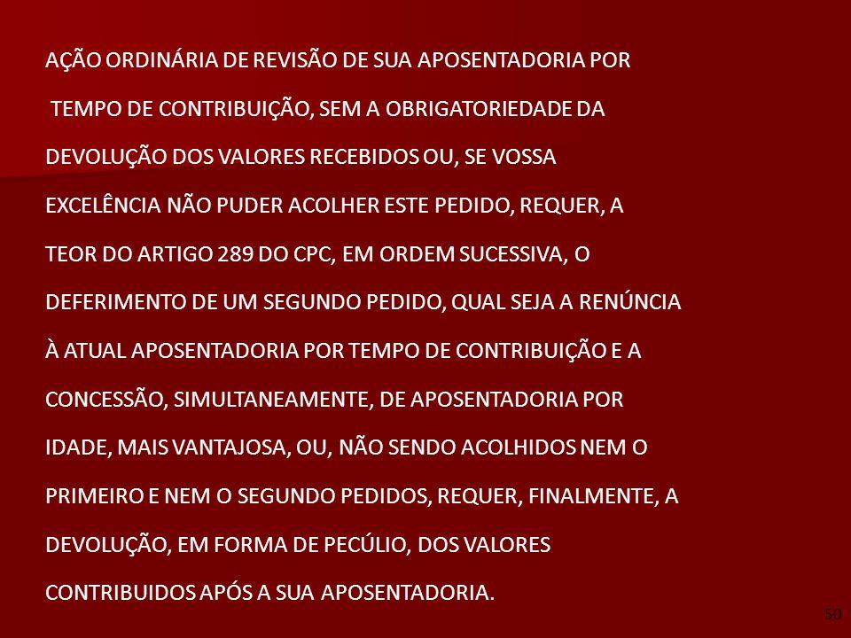 AÇÃO ORDINÁRIA DE REVISÃO DE SUA APOSENTADORIA POR TEMPO DE CONTRIBUIÇÃO, SEM A OBRIGATORIEDADE DA DEVOLUÇÃO DOS VALORES RECEBIDOS OU, SE VOSSA EXCELÊ