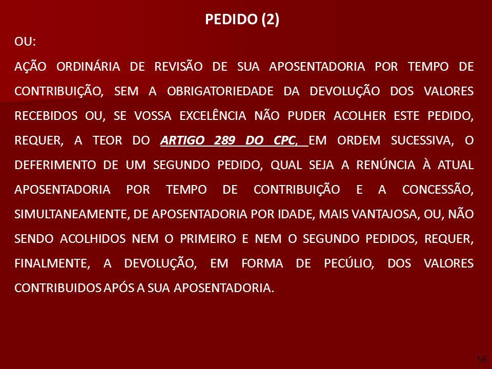 58 PEDIDO (2) OU: AÇÃO ORDINÁRIA DE REVISÃO DE SUA APOSENTADORIA POR TEMPO DE CONTRIBUIÇÃO, SEM A OBRIGATORIEDADE DA DEVOLUÇÃO DOS VALORES RECEBIDOS O