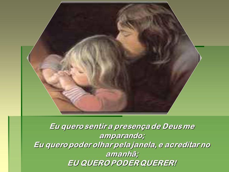Eu quero a abundância espiritual; Eu quero a disputa abolida; Eu quero perdoar e ser perdoada; Eu quero cantar e exultar o Pai;