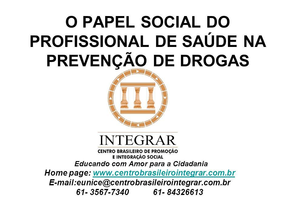 O PAPEL SOCIAL DO PROFISSIONAL DE SAÚDE NA PREVENÇÃO DE DROGAS Educando com Amor para a Cidadania Home page: www.centrobrasileirointegrar.com.brwww.ce
