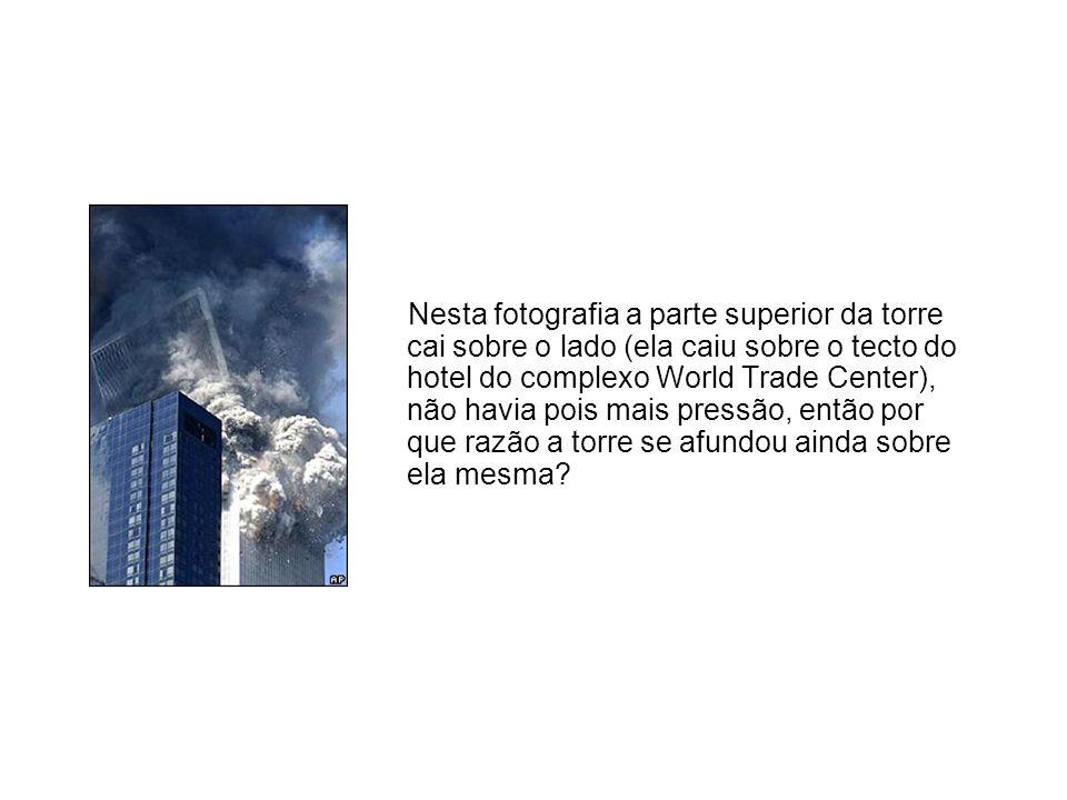 Nesta fotografia a parte superior da torre cai sobre o lado (ela caiu sobre o tecto do hotel do complexo World Trade Center), não havia pois mais pressão, então por que razão a torre se afundou ainda sobre ela mesma