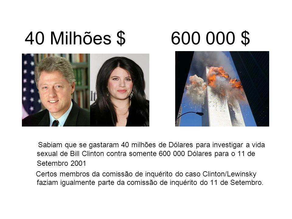 40 Milhões $600 000 $ Sabiam que se gastaram 40 milhões de Dólares para investigar a vida sexual de Bill Clinton contra somente 600 000 Dólares para o 11 de Setembro 2001 Certos membros da comissão de inquérito do caso Clinton/Lewinsky faziam igualmente parte da comissão de inquérito do 11 de Setembro.