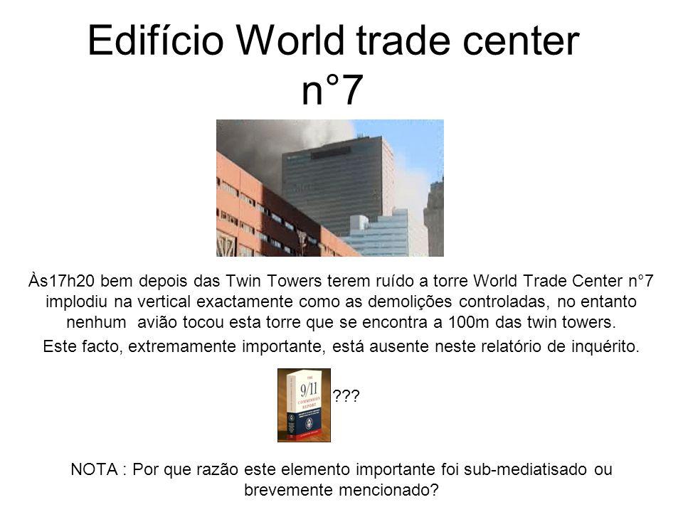 Edifício World trade center n°7 Às17h20 bem depois das Twin Towers terem ruído a torre World Trade Center n°7 implodiu na vertical exactamente como as demolições controladas, no entanto nenhum avião tocou esta torre que se encontra a 100m das twin towers.