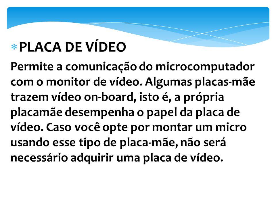 Permite a comunicação do microcomputador com o monitor de vídeo. Algumas placas-mãe trazem vídeo on-board, isto é, a própria placamãe desempenha o pap