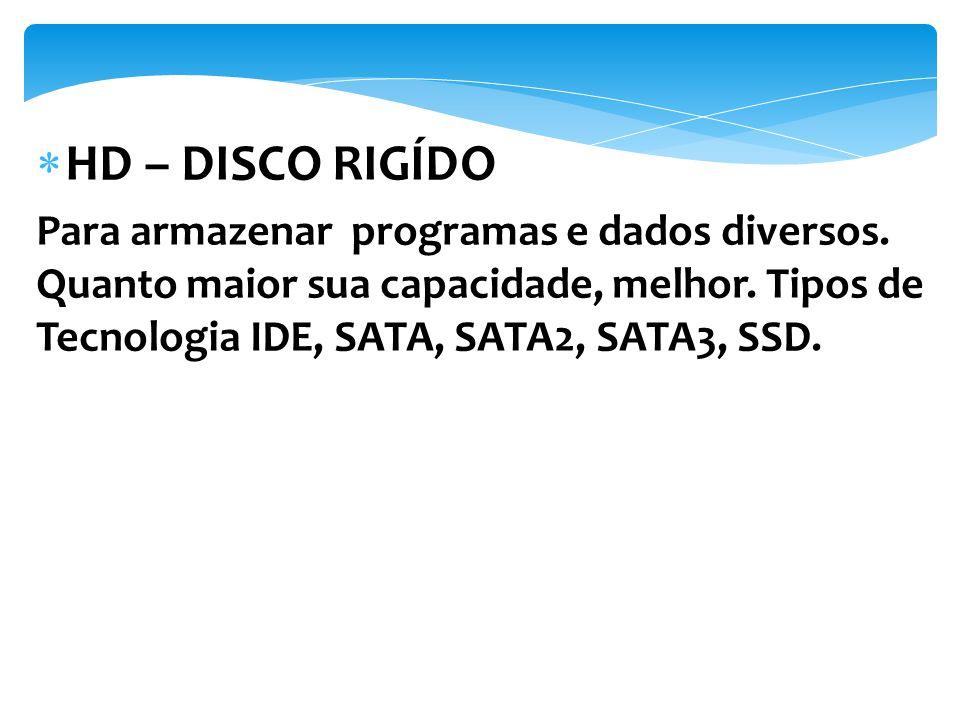 Para armazenar programas e dados diversos. Quanto maior sua capacidade, melhor. Tipos de Tecnologia IDE, SATA, SATA2, SATA3, SSD.