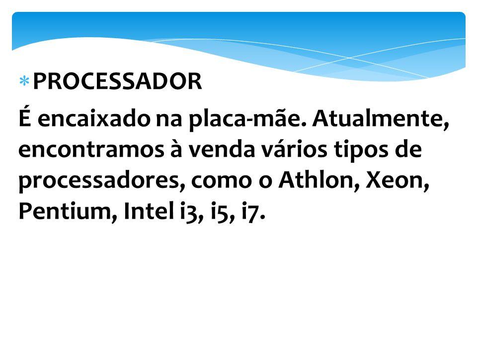 É encaixado na placa-mãe. Atualmente, encontramos à venda vários tipos de processadores, como o Athlon, Xeon, Pentium, Intel i3, i5, i7.