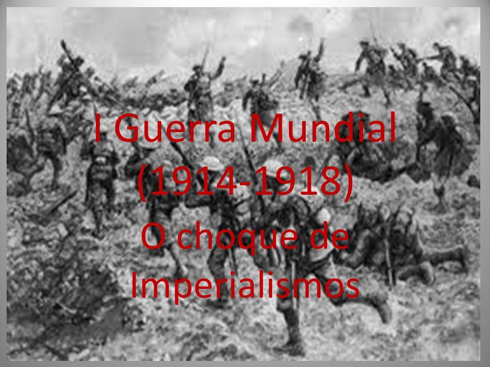 I Guerra Mundial (1914-1918) O choque de Imperialismos