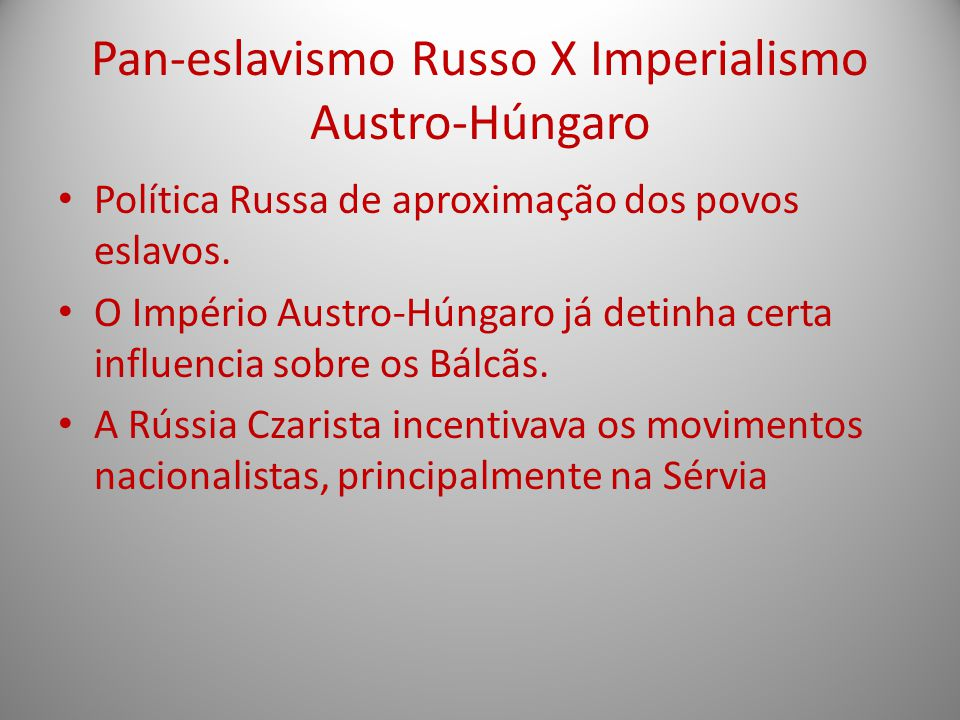 Pan-eslavismo Russo X Imperialismo Austro-Húngaro Política Russa de aproximação dos povos eslavos. O Império Austro-Húngaro já detinha certa influenci