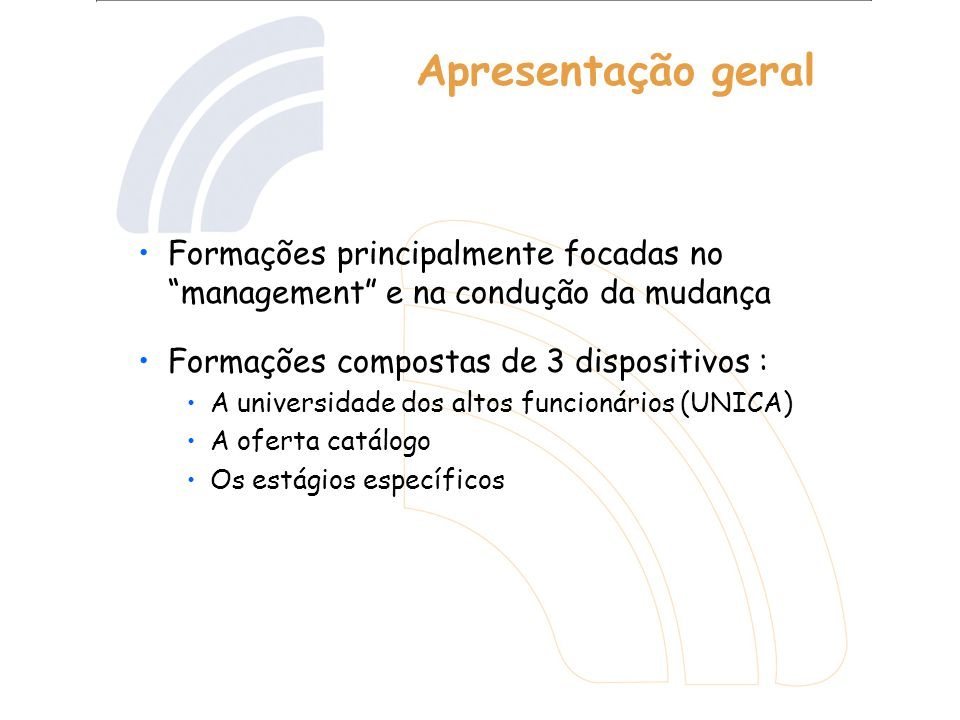 Apresentação geral Formações principalmente focadas no management e na condução da mudança Formações compostas de 3 dispositivos : A universidade dos altos funcionários (UNICA) A oferta catálogo Os estágios específicos