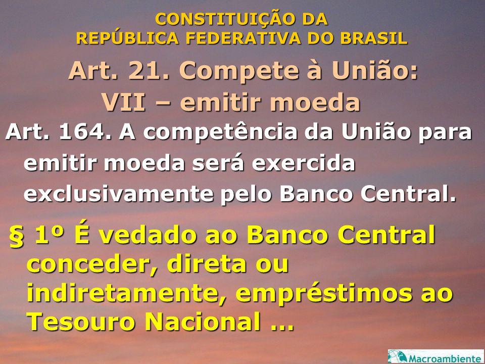 CONSTITUIÇÃO DA REPÚBLICA FEDERATIVA DO BRASIL Art. 21. Compete à União: VII – emitir moeda VII – emitir moeda Art. 164. A competência da União para e