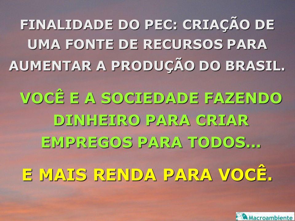 FINALIDADE DO PEC: CRIAÇÃO DE UMA FONTE DE RECURSOS PARA AUMENTAR A PRODUÇÃO DO BRASIL. E MAIS RENDA PARA VOCÊ. VOCÊ E A SOCIEDADE FAZENDO DINHEIRO PA
