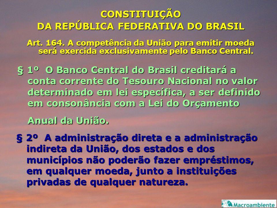 CONSTITUIÇÃO DA REPÚBLICA FEDERATIVA DO BRASIL Art. 164. A competência da União para emitir moeda será exercida exclusivamente pelo Banco Central. § 1