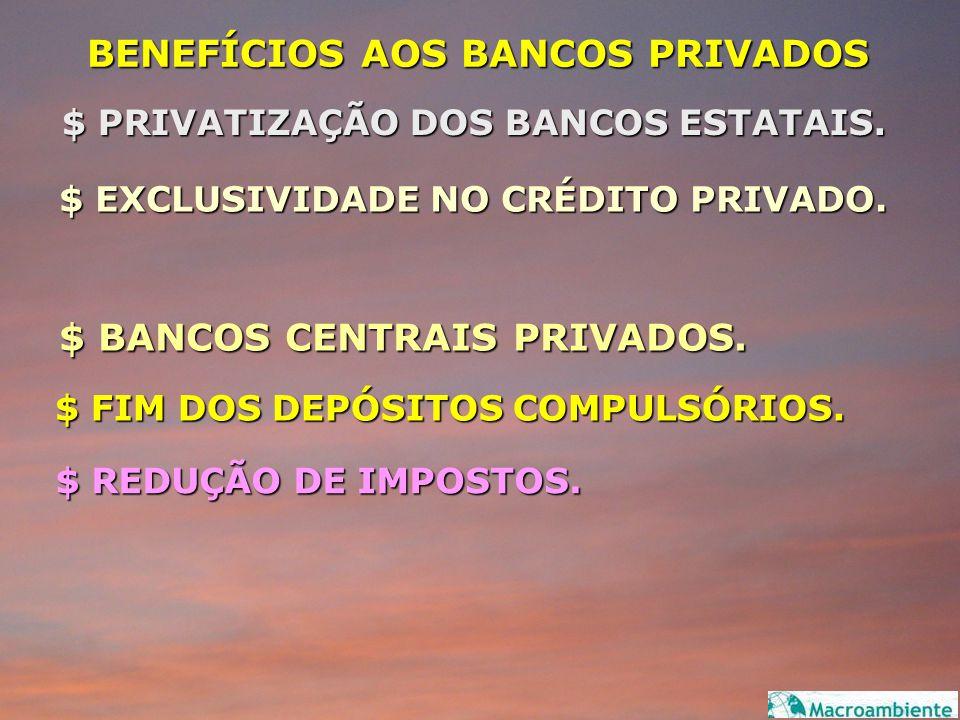 BENEFÍCIOS AOS BANCOS PRIVADOS $ PRIVATIZAÇÃO DOS BANCOS ESTATAIS. $ EXCLUSIVIDADE NO CRÉDITO PRIVADO. $ BANCOS CENTRAIS PRIVADOS. $ FIM DOS DEPÓSITOS