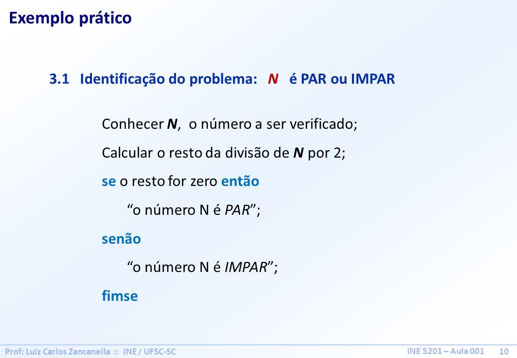 Prof: Luiz Carlos Zancanella :: INE / UFSC-SC 10 INE 5201 – Aula 001 Exemplo prático 3.1 Identificação do problema: N é PAR ou IMPAR Conhecer N, o número a ser verificado; Calcular o resto da divisão de N por 2; se o resto for zero então o número N é PAR; senão o número N é IMPAR; fimse