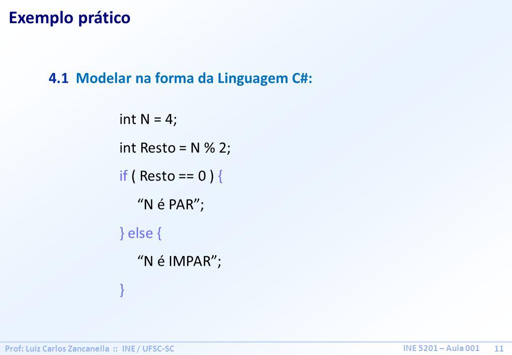 Prof: Luiz Carlos Zancanella :: INE / UFSC-SC 11 INE 5201 – Aula 001 Exemplo prático 4.1 Modelar na forma da Linguagem C#: int N = 4; int Resto = N % 2; if ( Resto == 0 ) { N é PAR; } else { N é IMPAR; }