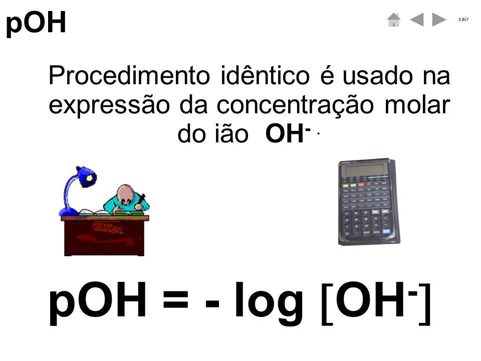 pOH Procedimento idêntico é usado na expressão da concentração molar do ião OH -. pOH = - log OH - sair