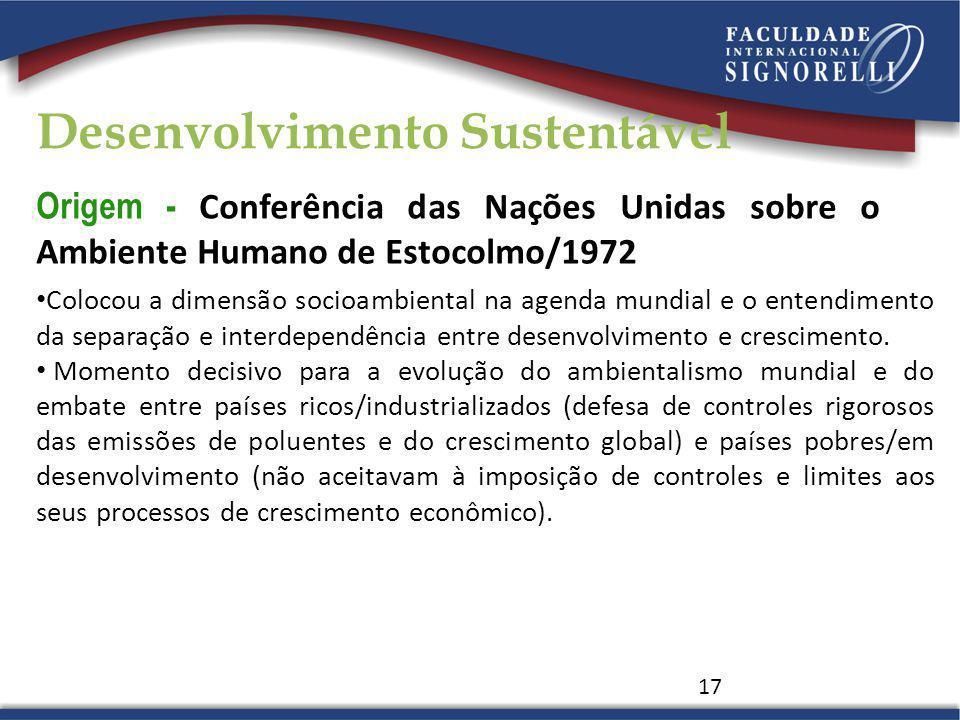Origem - Conferência das Nações Unidas sobre o Ambiente Humano de Estocolmo/1972 17 Colocou a dimensão socioambiental na agenda mundial e o entendimen