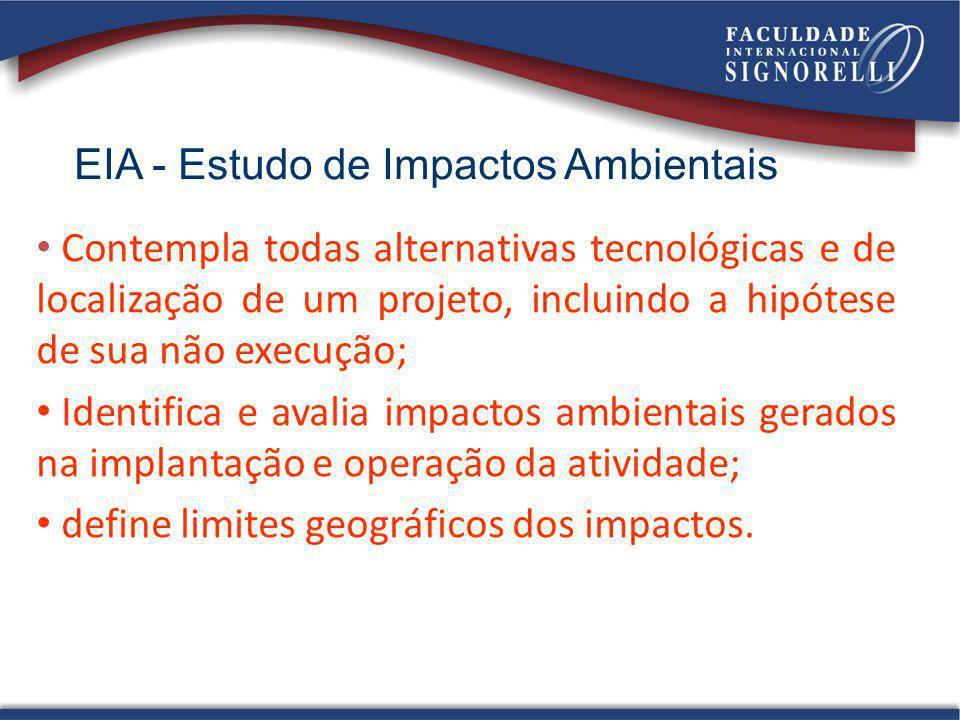 EIA - Estudo de Impactos Ambientais Contempla todas alternativas tecnológicas e de localização de um projeto, incluindo a hipótese de sua não execução
