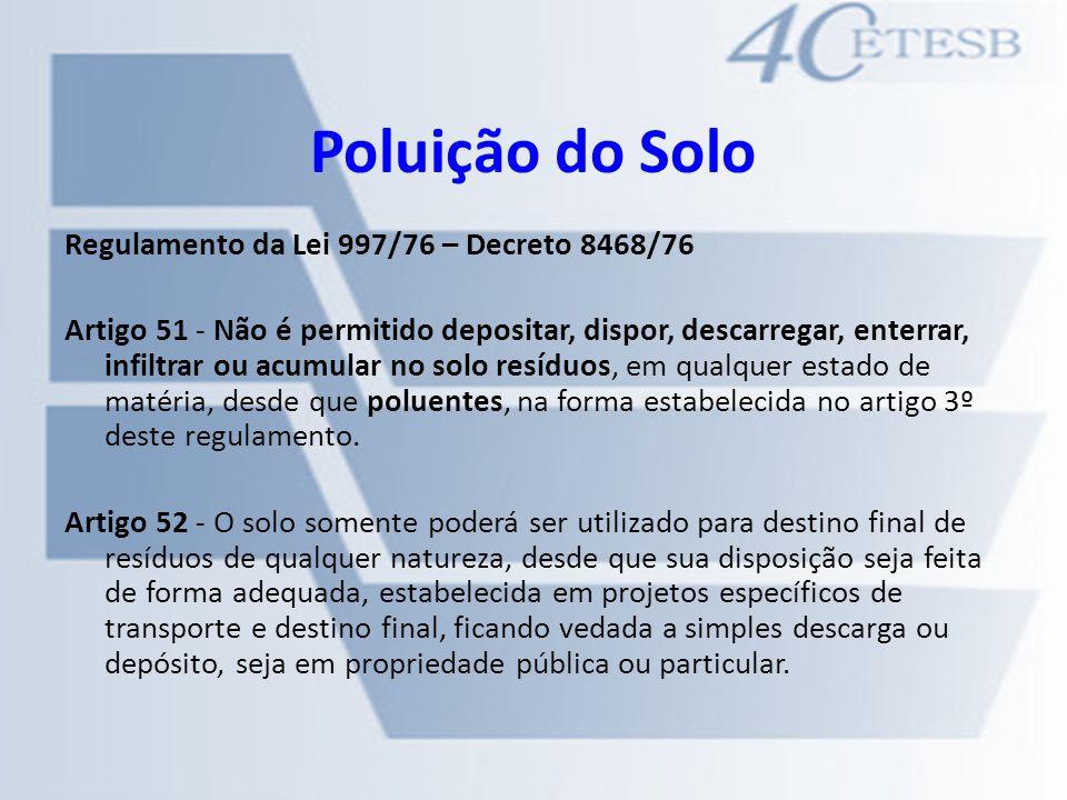 Poluição do Solo Regulamento da Lei 997/76 – Decreto 8468/76 Artigo 51 - Não é permitido depositar, dispor, descarregar, enterrar, infiltrar ou acumul