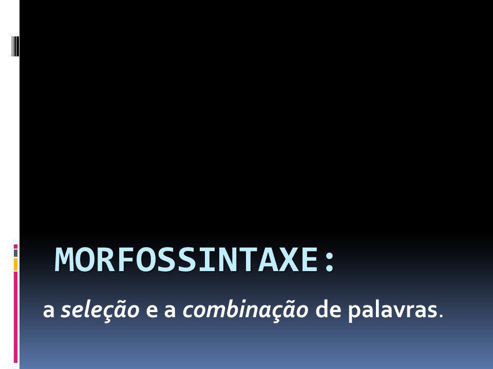 MORFOSSINTAXE: a seleção e a combinação de palavras.