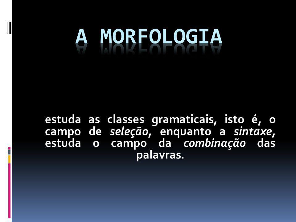 estuda as classes gramaticais, isto é, o campo de seleção, enquanto a sintaxe, estuda o campo da combinação das palavras.