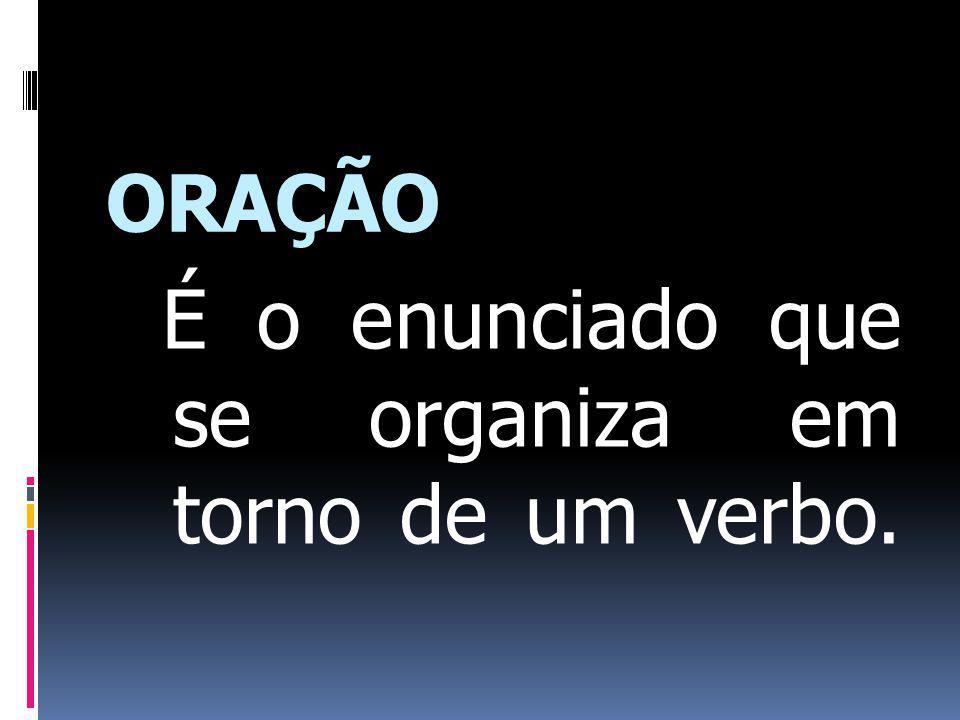 ORAÇÃO É o enunciado que se organiza em torno de um verbo.