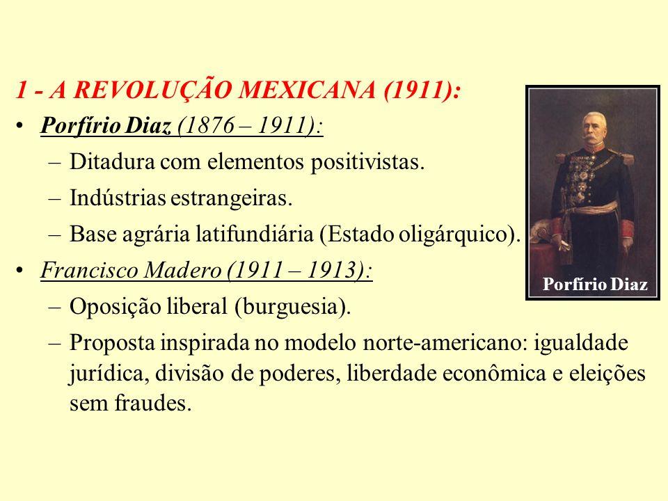 1 - A REVOLUÇÃO MEXICANA (1911): Porfírio Diaz (1876 – 1911): –Ditadura com elementos positivistas. –Indústrias estrangeiras. –Base agrária latifundiá
