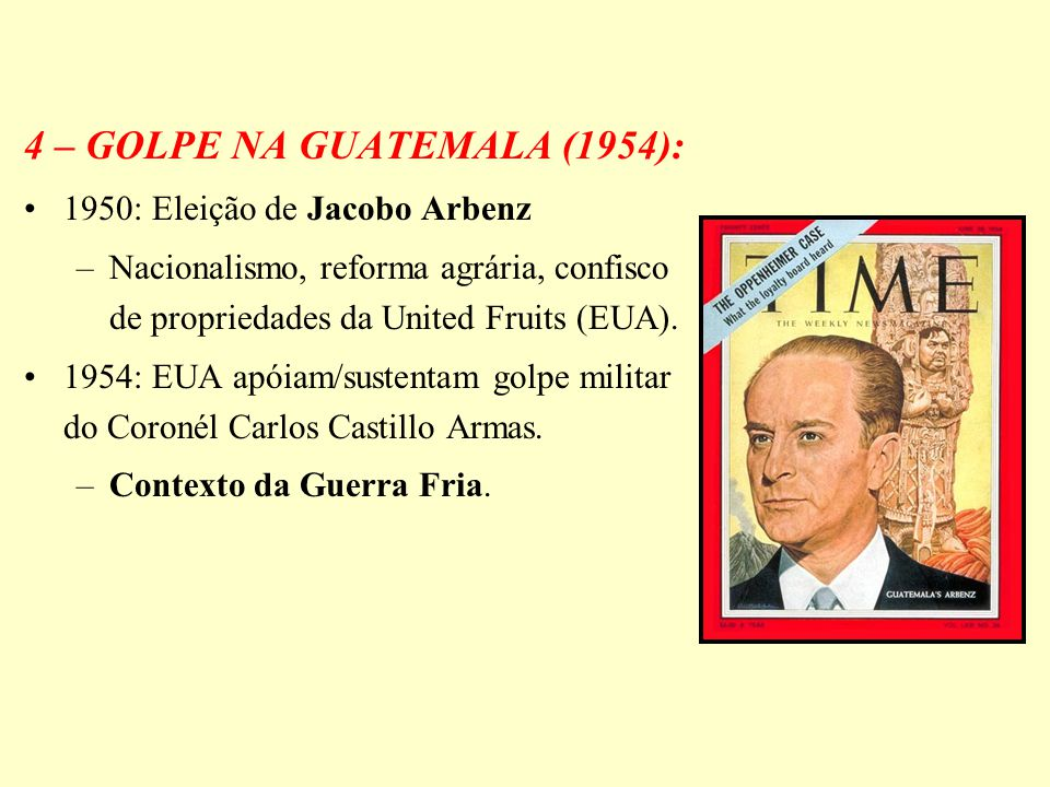 4 – GOLPE NA GUATEMALA (1954): 1950: Eleição de Jacobo Arbenz –Nacionalismo, reforma agrária, confisco de propriedades da United Fruits (EUA). 1954: E