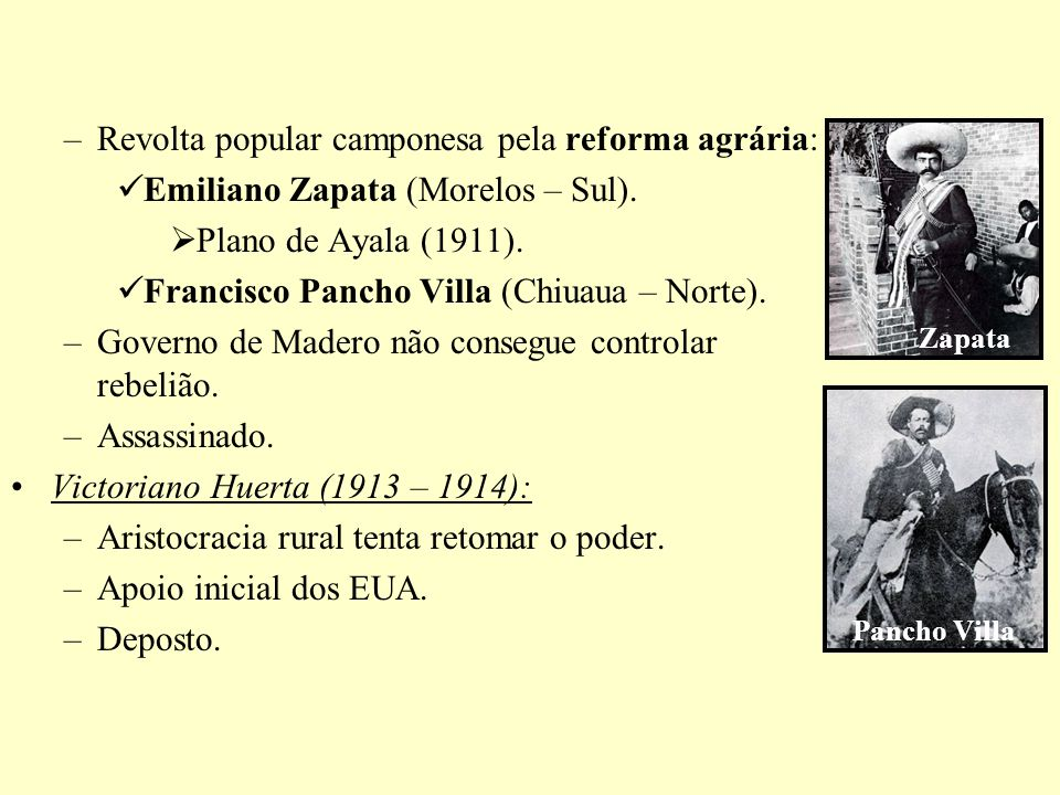 –Revolta popular camponesa pela reforma agrária: Emiliano Zapata (Morelos – Sul). Plano de Ayala (1911). Francisco Pancho Villa (Chiuaua – Norte). –Go