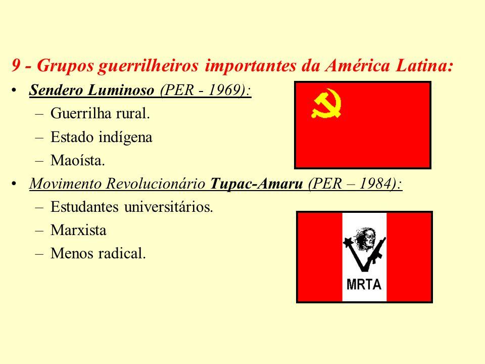 9 - Grupos guerrilheiros importantes da América Latina: Sendero Luminoso (PER - 1969): –Guerrilha rural. –Estado indígena –Maoísta. Movimento Revoluci