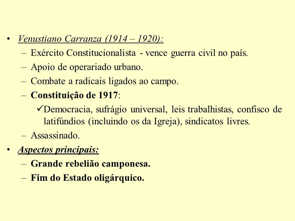 Venustiano Carranza (1914 – 1920): –Exército Constitucionalista - vence guerra civil no país. –Apoio de operariado urbano. –Combate a radicais ligados