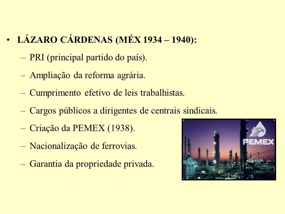 LÁZARO CÁRDENAS (MÉX 1934 – 1940): –PRI (principal partido do país). –Ampliação da reforma agrária. –Cumprimento efetivo de leis trabalhistas. –Cargos