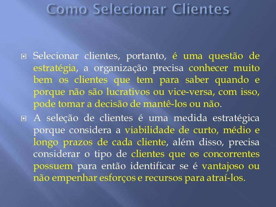 Selecionar clientes, portanto, é uma questão de estratégia, a organização precisa conhecer muito bem os clientes que tem para saber quando e porque nã
