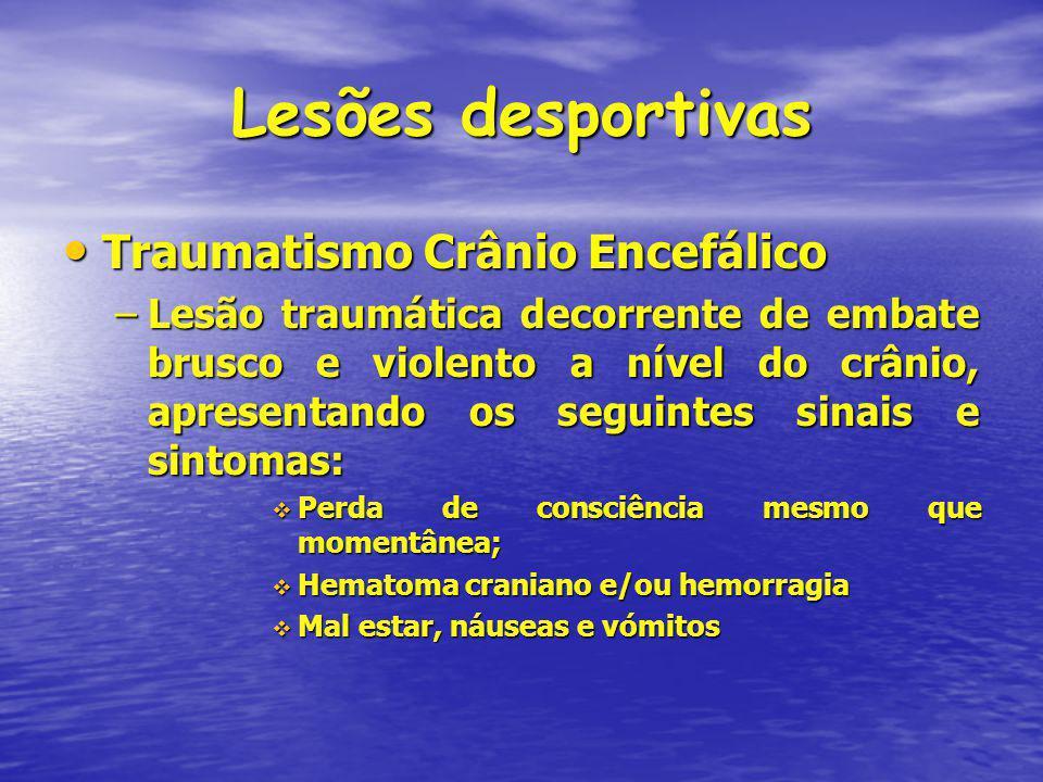 Lesões desportivas Traumatismo Crânio Encefálico Traumatismo Crânio Encefálico –Lesão traumática decorrente de embate brusco e violento a nível do crânio, apresentando os seguintes sinais e sintomas: Perda de consciência mesmo que momentânea; Perda de consciência mesmo que momentânea; Hematoma craniano e/ou hemorragia Hematoma craniano e/ou hemorragia Mal estar, náuseas e vómitos Mal estar, náuseas e vómitos