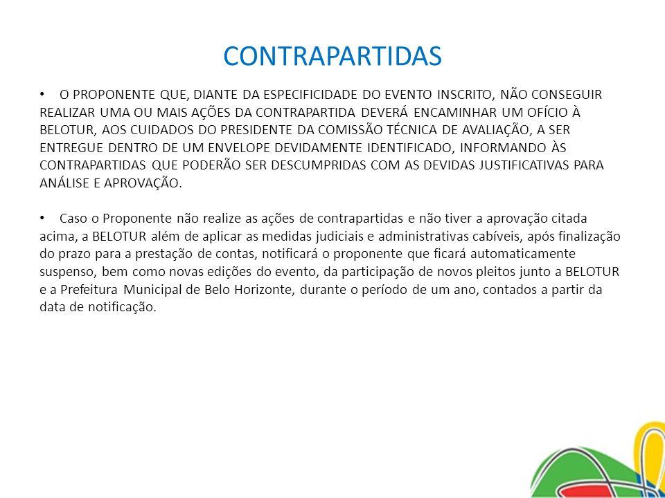 CONTRAPARTIDAS O PROPONENTE QUE, DIANTE DA ESPECIFICIDADE DO EVENTO INSCRITO, NÃO CONSEGUIR REALIZAR UMA OU MAIS AÇÕES DA CONTRAPARTIDA DEVERÁ ENCAMINHAR UM OFÍCIO À BELOTUR, AOS CUIDADOS DO PRESIDENTE DA COMISSÃO TÉCNICA DE AVALIAÇÃO, A SER ENTREGUE DENTRO DE UM ENVELOPE DEVIDAMENTE IDENTIFICADO, INFORMANDO ÀS CONTRAPARTIDAS QUE PODERÃO SER DESCUMPRIDAS COM AS DEVIDAS JUSTIFICATIVAS PARA ANÁLISE E APROVAÇÃO.